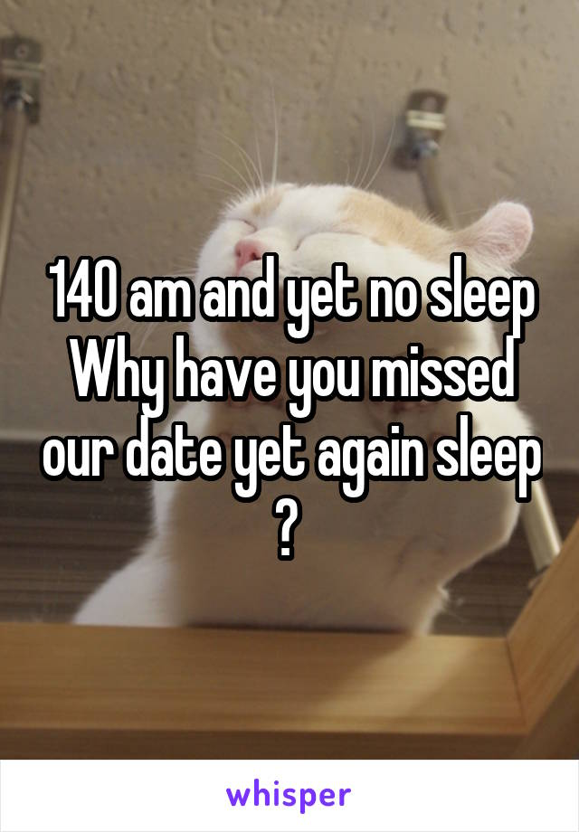 140 am and yet no sleep Why have you missed our date yet again sleep ?