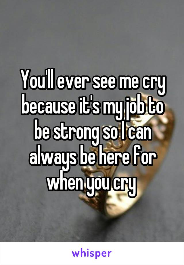 You'll ever see me cry because it's my job to be strong so I can always be here for when you cry