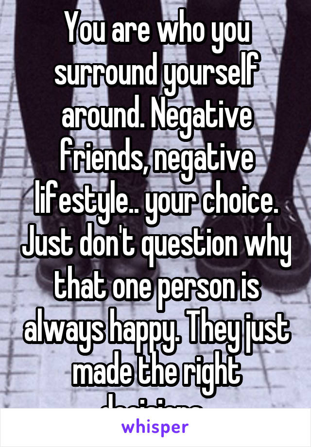 You are who you surround yourself around. Negative friends, negative lifestyle.. your choice. Just don't question why that one person is always happy. They just made the right decisions.