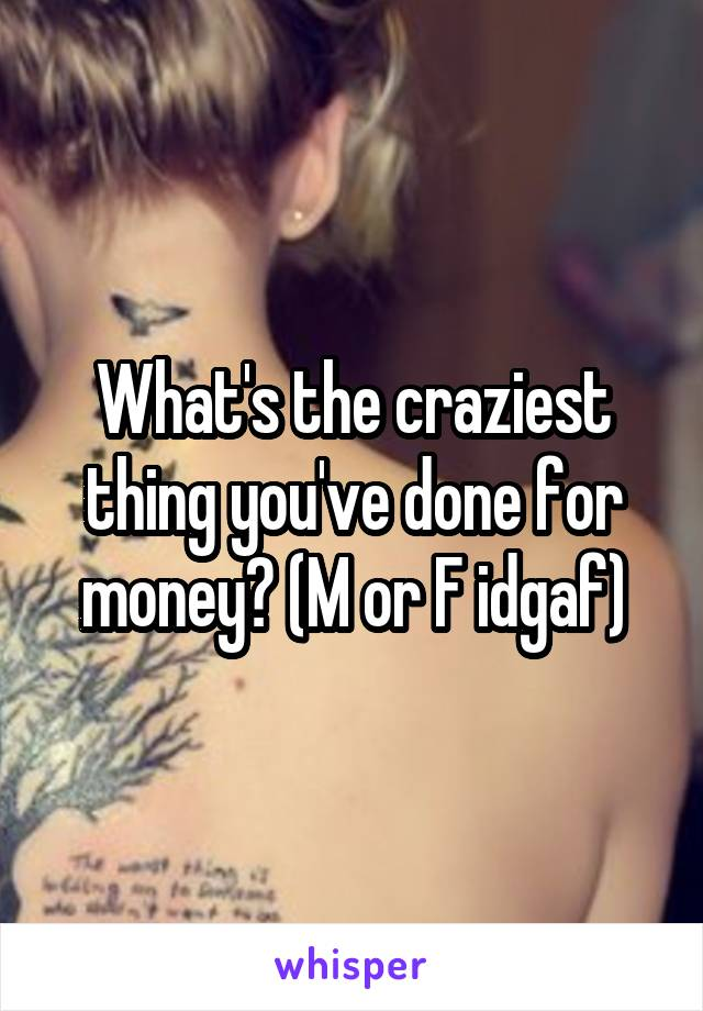 What's the craziest thing you've done for money? (M or F idgaf)