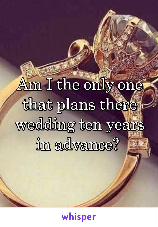 Am I the only one that plans there wedding ten years in advance?