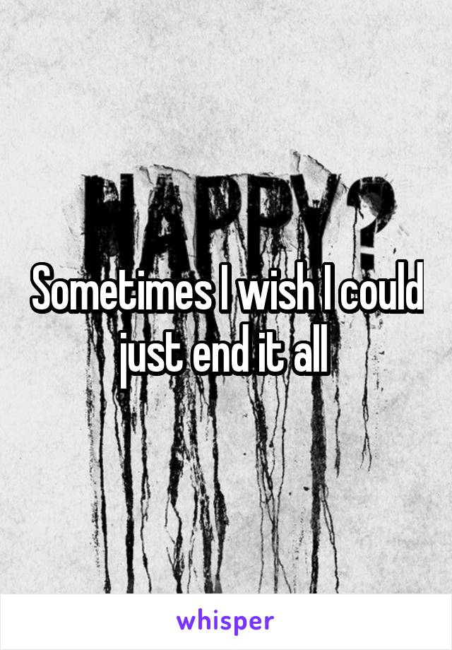 Sometimes I wish I could just end it all