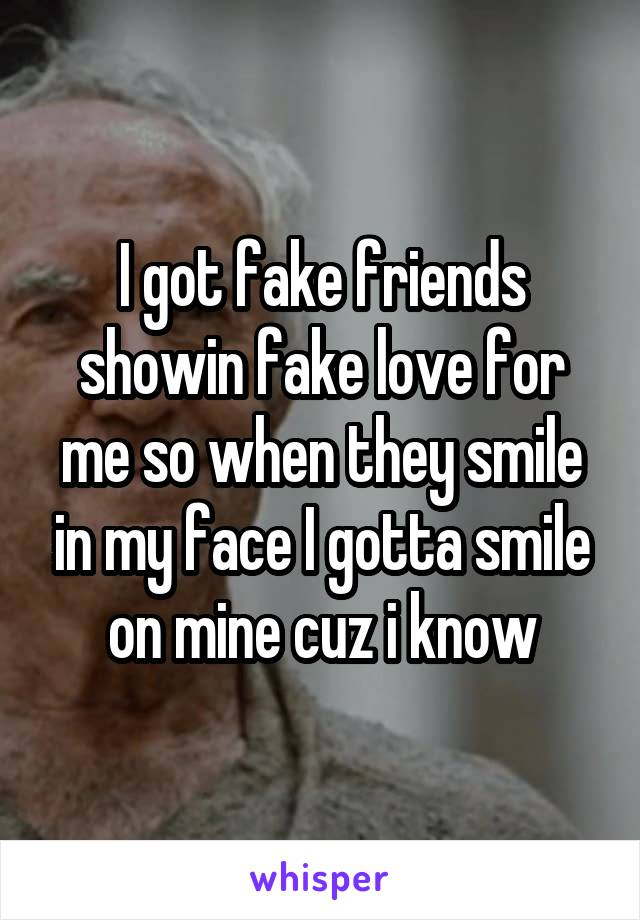 I got fake friends showin fake love for me so when they smile in my face I gotta smile on mine cuz i know