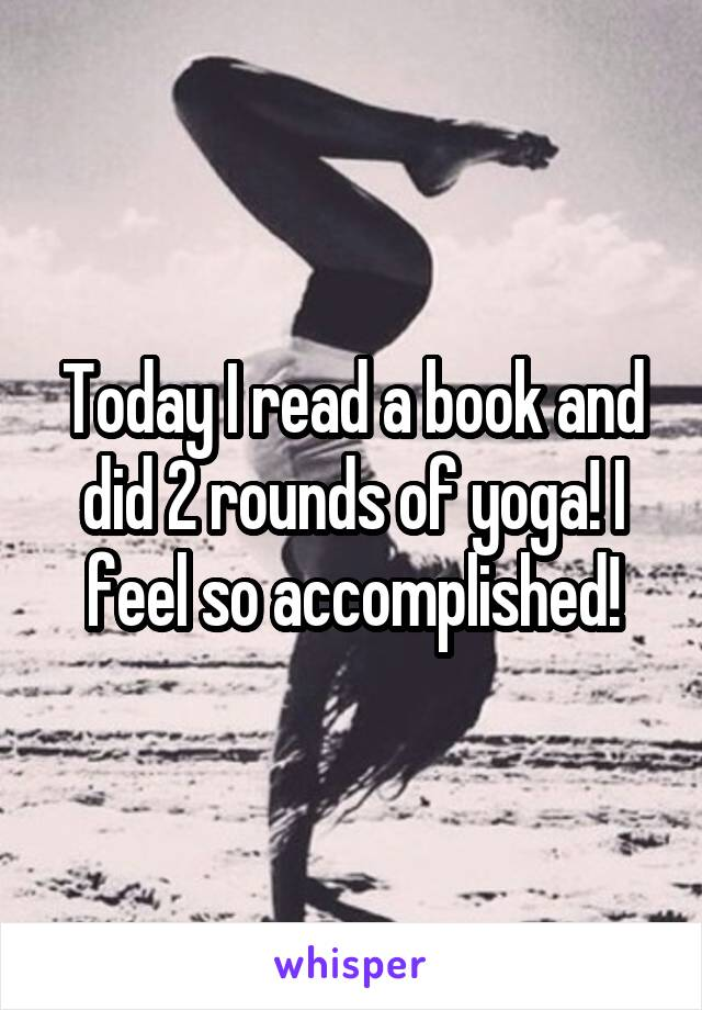 Today I read a book and did 2 rounds of yoga! I feel so accomplished!