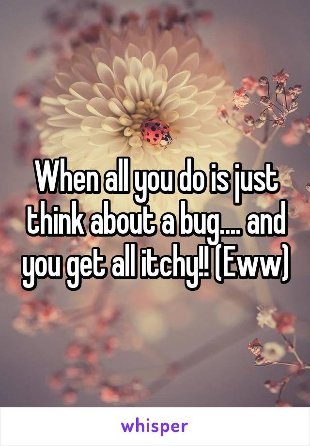 When all you do is just think about a bug.... and you get all itchy!! (Eww)