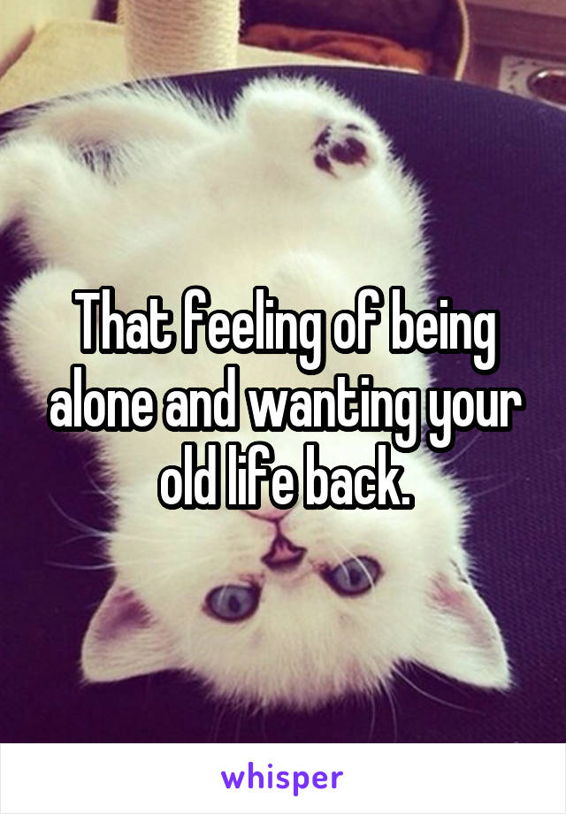 That feeling of being alone and wanting your old life back.