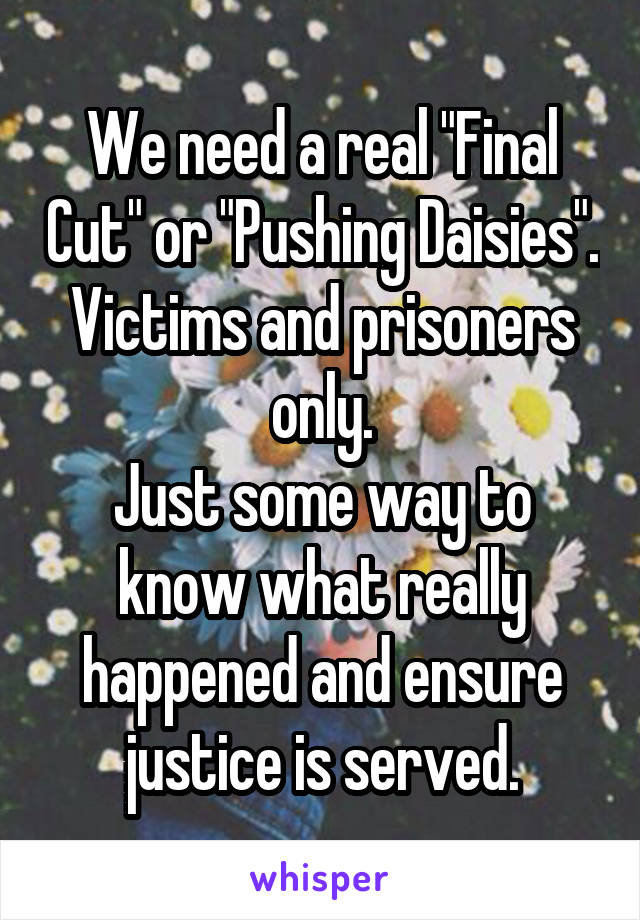 "We need a real ""Final Cut"" or ""Pushing Daisies"". Victims and prisoners only. Just some way to know what really happened and ensure justice is served."