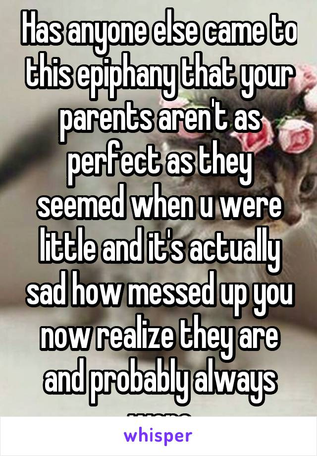 Has anyone else came to this epiphany that your parents aren't as perfect as they seemed when u were little and it's actually sad how messed up you now realize they are and probably always were