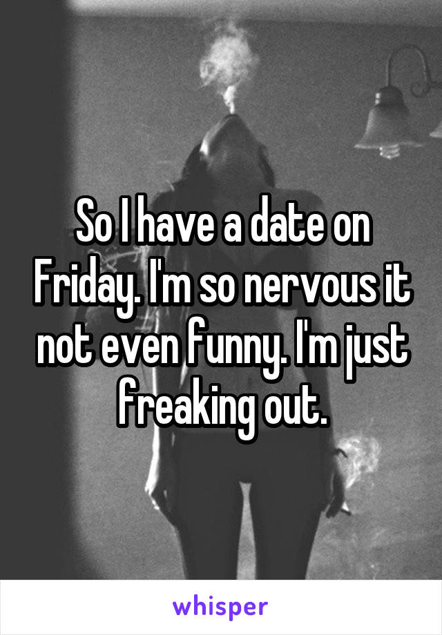 So I have a date on Friday. I'm so nervous it not even funny. I'm just freaking out.