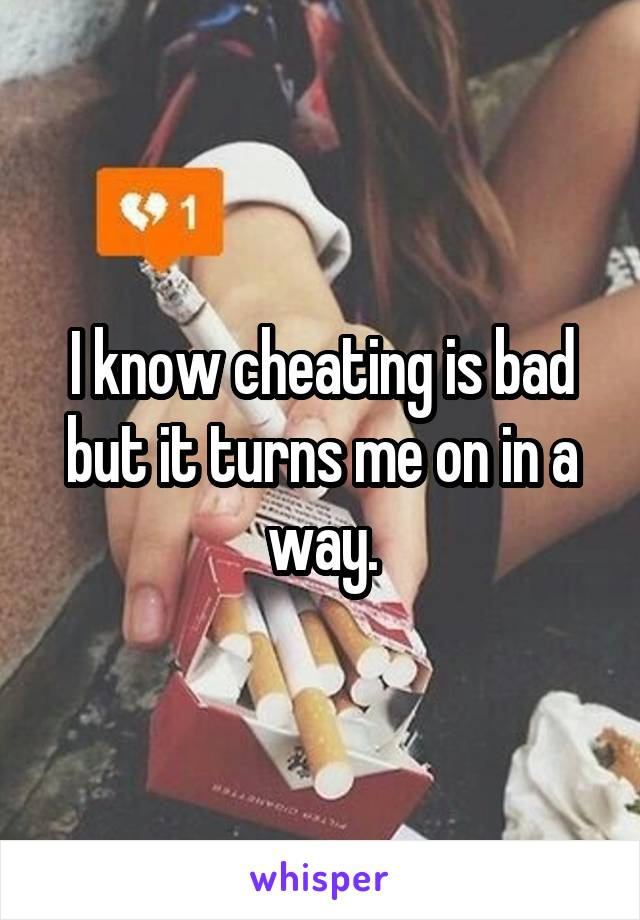 I know cheating is bad but it turns me on in a way.
