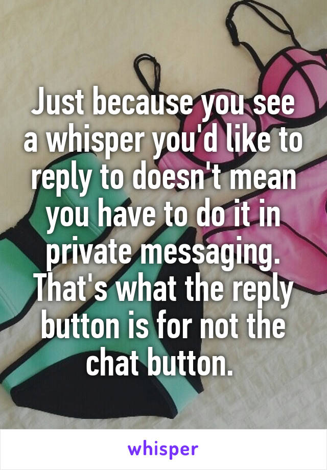 Just because you see a whisper you'd like to reply to doesn't mean you have to do it in private messaging. That's what the reply button is for not the chat button.