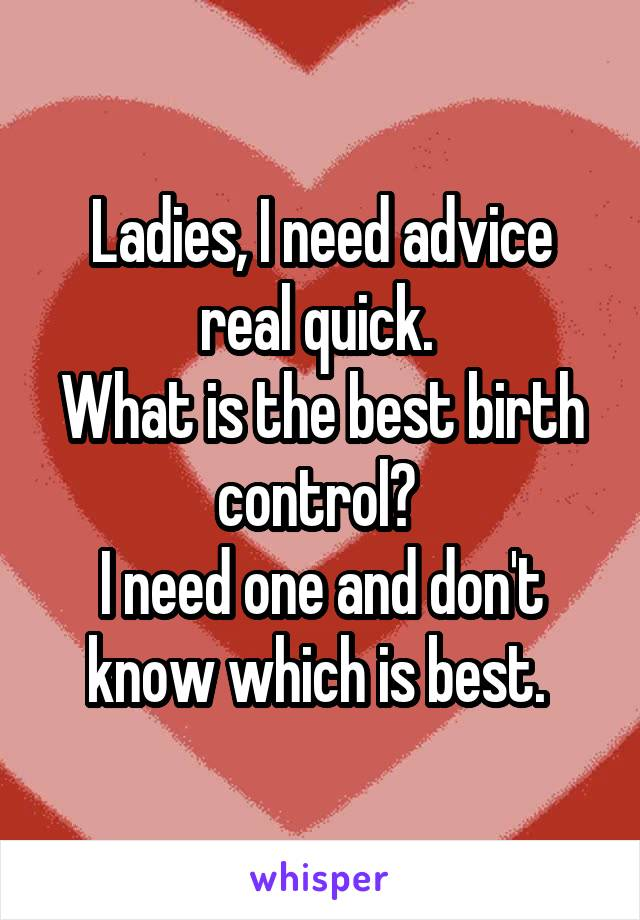 Ladies, I need advice real quick.  What is the best birth control?  I need one and don't know which is best.