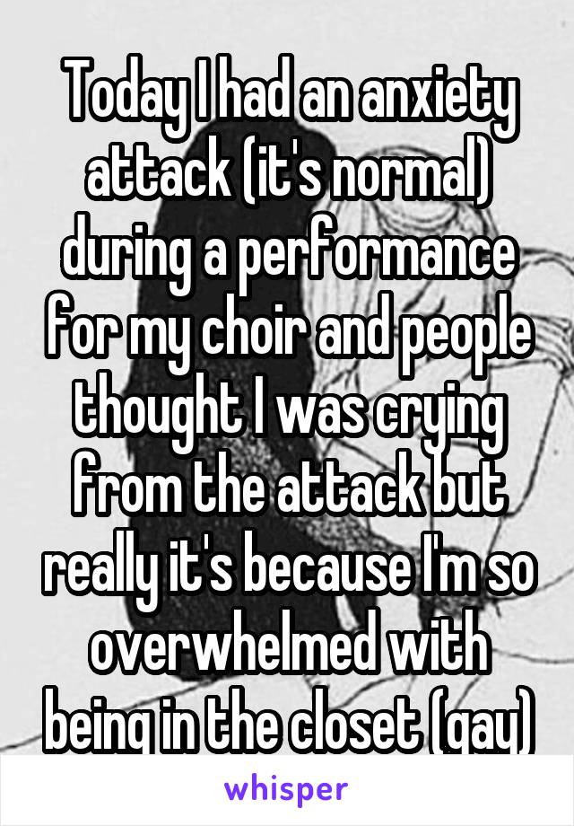 Today I had an anxiety attack (it's normal) during a performance for my choir and people thought I was crying from the attack but really it's because I'm so overwhelmed with being in the closet (gay)