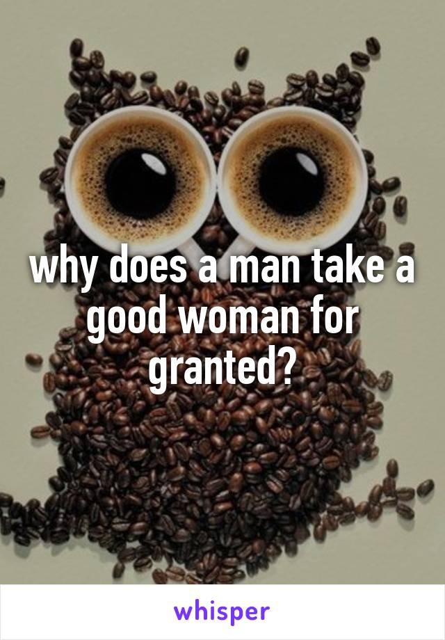 why does a man take a good woman for granted?