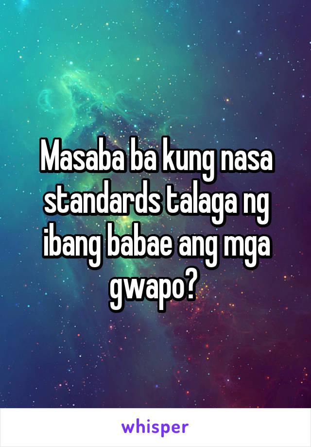 Masaba ba kung nasa standards talaga ng ibang babae ang mga gwapo?