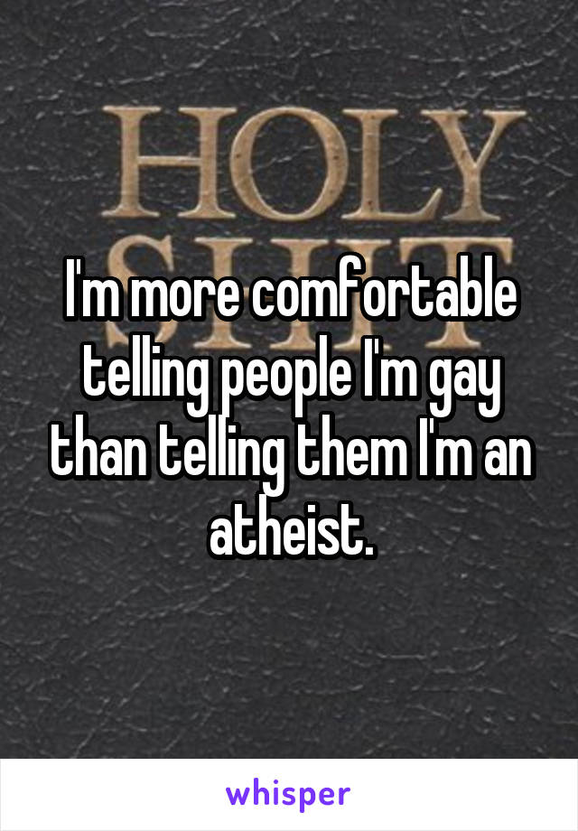 I'm more comfortable telling people I'm gay than telling them I'm an atheist.