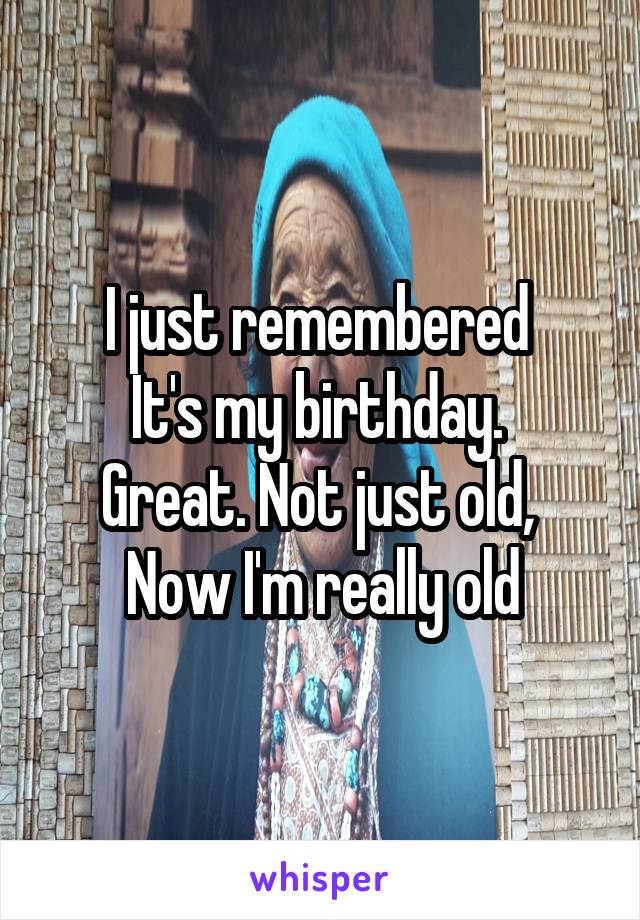 I just remembered  It's my birthday.  Great. Not just old,  Now I'm really old