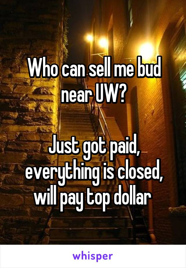 Who can sell me bud near UW?  Just got paid, everything is closed, will pay top dollar