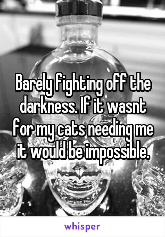 Barely fighting off the darkness. If it wasnt for my cats needing me it would be impossible.