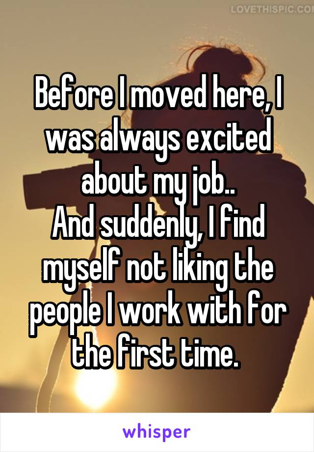 Before I moved here, I was always excited about my job.. And suddenly, I find myself not liking the people I work with for the first time.