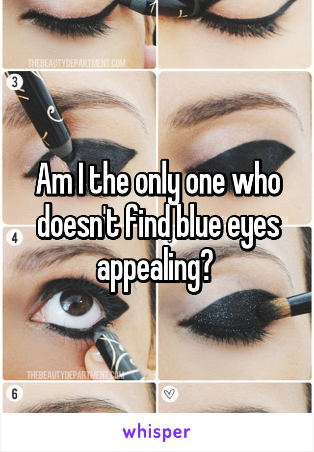 Am I the only one who doesn't find blue eyes appealing?