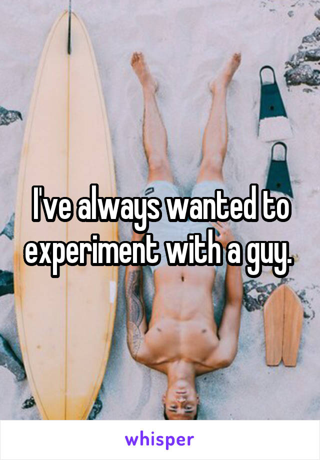 I've always wanted to experiment with a guy.