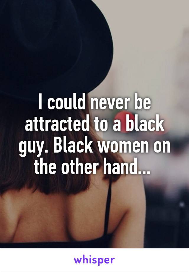 I could never be attracted to a black guy. Black women on the other hand...