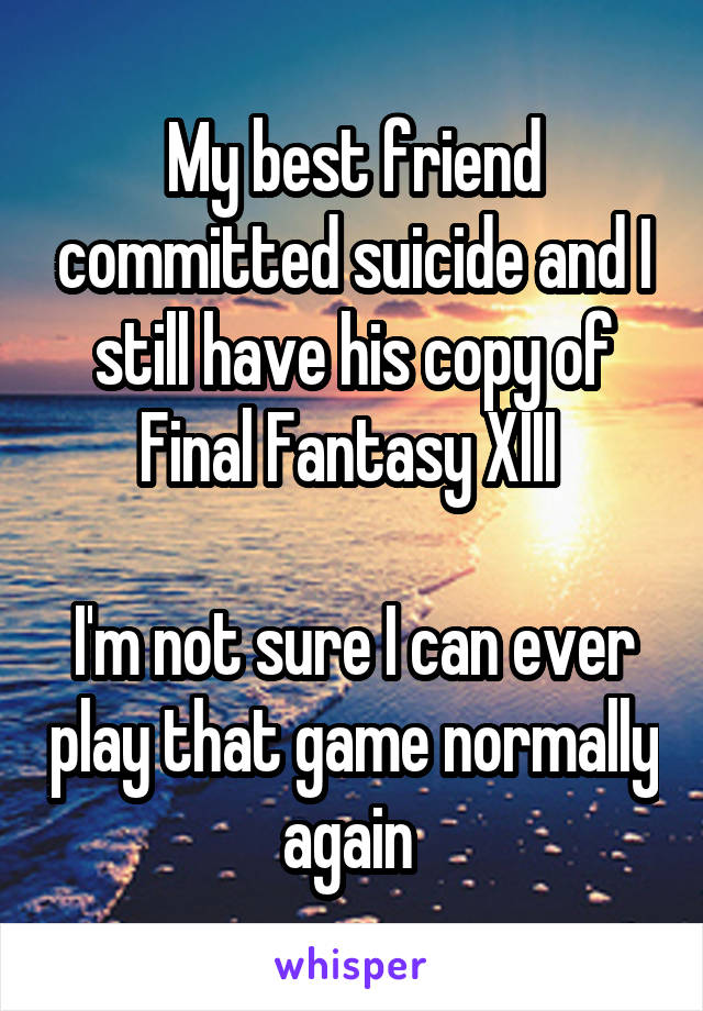 My best friend committed suicide and I still have his copy of Final Fantasy XIII   I'm not sure I can ever play that game normally again
