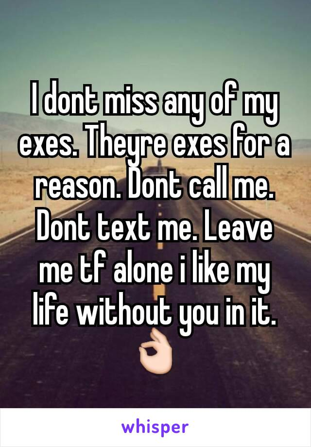 I dont miss any of my exes. Theyre exes for a reason. Dont call me. Dont text me. Leave me tf alone i like my life without you in it. 👌