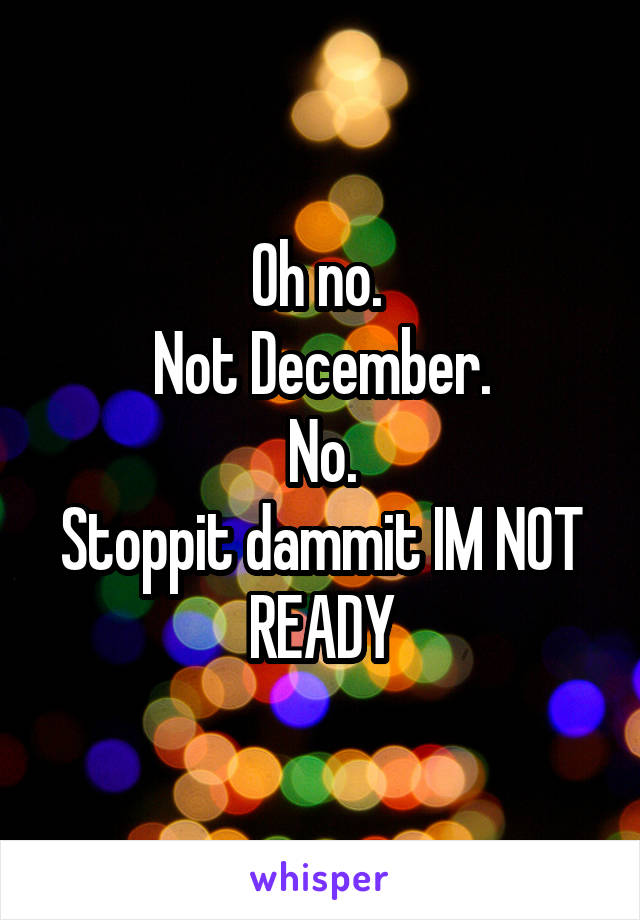 Oh no.  Not December. No. Stoppit dammit IM NOT READY