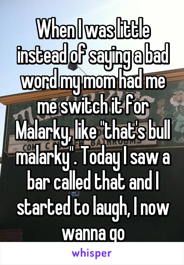 "When I was little instead of saying a bad word my mom had me me switch it for Malarky, like ""that's bull malarky"". Today I saw a bar called that and I started to laugh, I now wanna go"