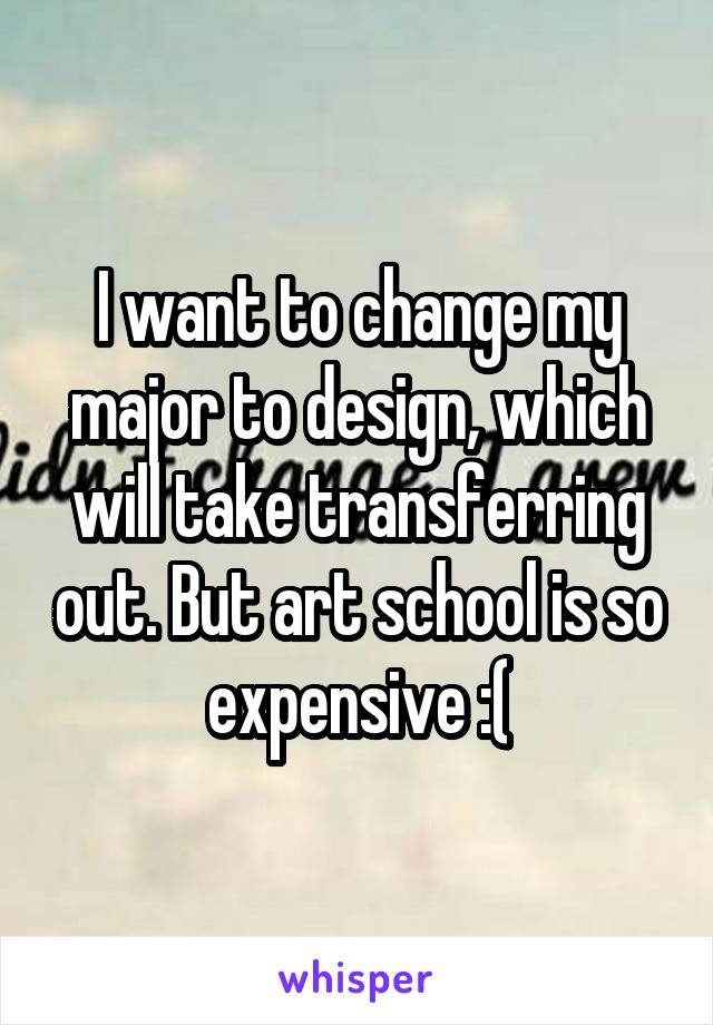 I want to change my major to design, which will take transferring out. But art school is so expensive :(