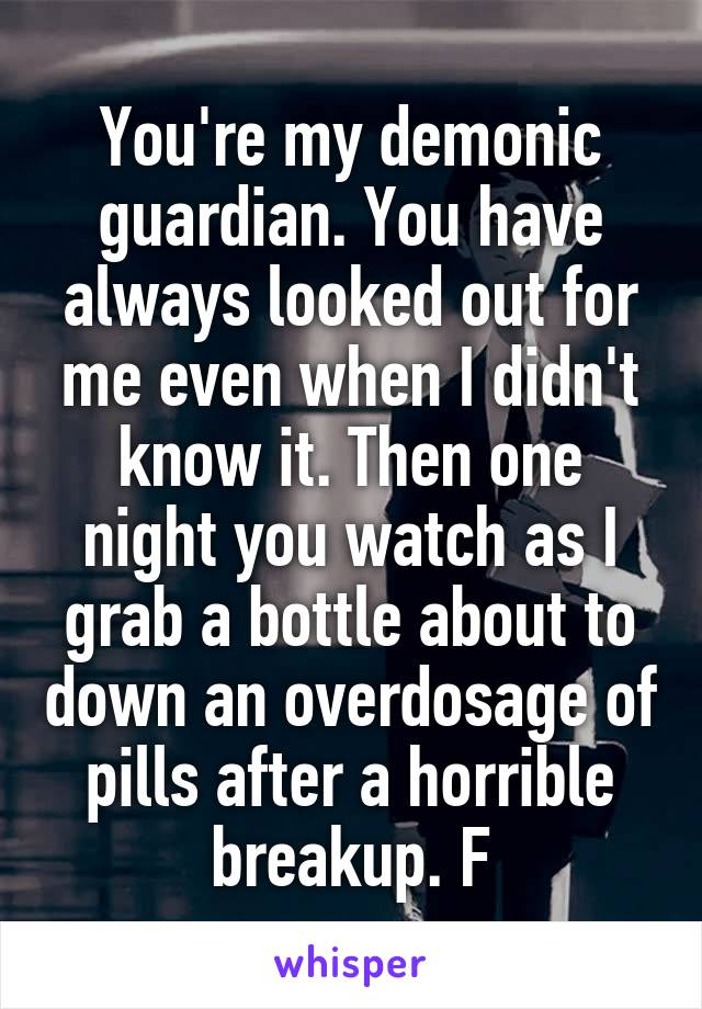 You're my demonic guardian. You have always looked out for me even when I didn't know it. Then one night you watch as I grab a bottle about to down an overdosage of pills after a horrible breakup. F