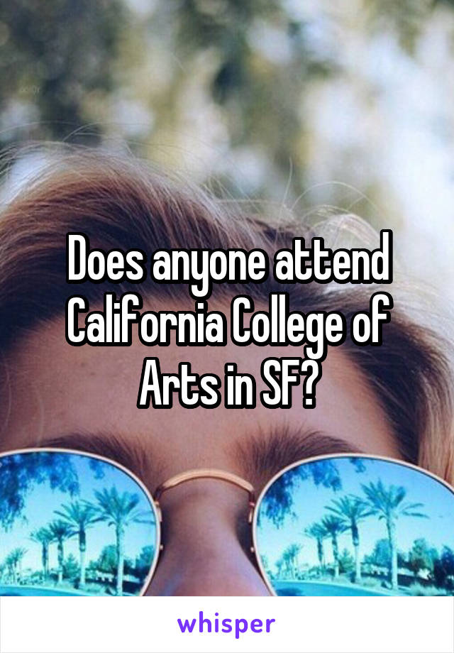 Does anyone attend California College of Arts in SF?
