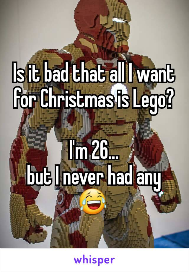 Is it bad that all I want for Christmas is Lego?  I'm 26... but I never had any 😂