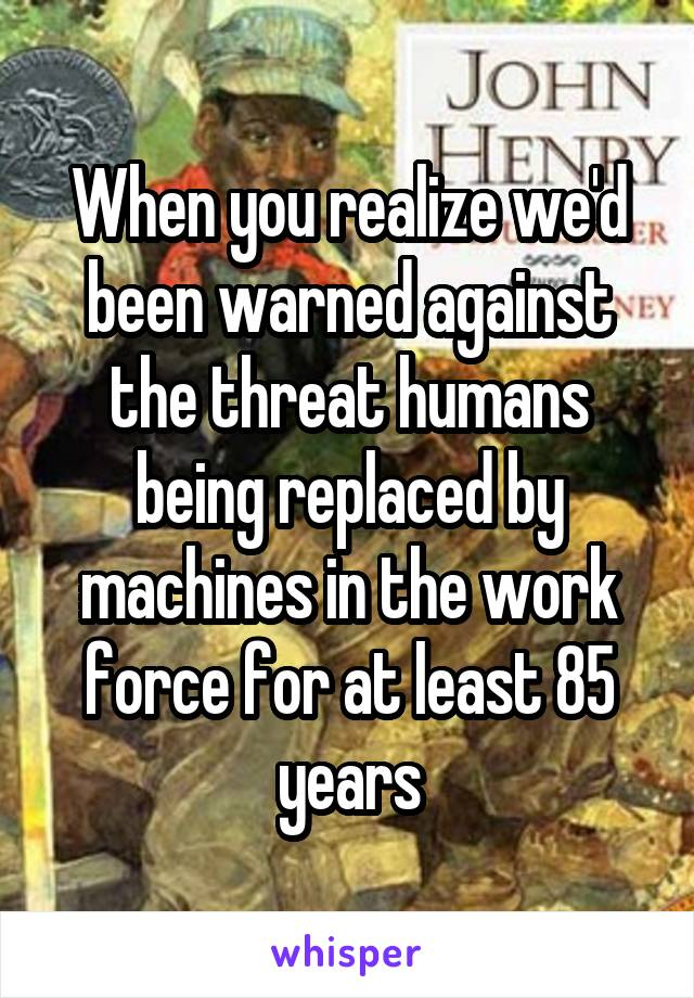 When you realize we'd been warned against the threat humans being replaced by machines in the work force for at least 85 years
