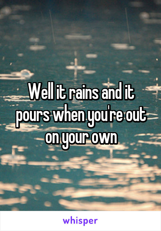 Well it rains and it pours when you're out on your own