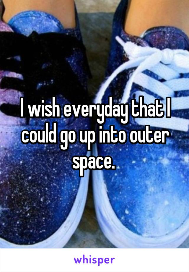 I wish everyday that I could go up into outer space.