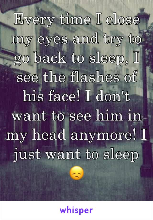 Every time I close my eyes and try to go back to sleep, I see the flashes of his face! I don't want to see him in my head anymore! I just want to sleep  😞