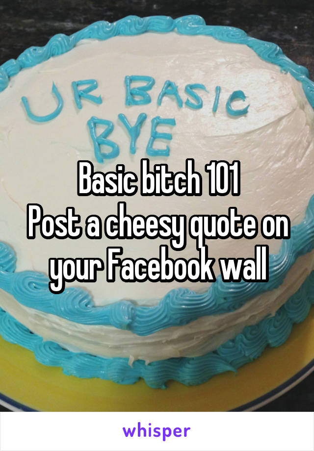 Basic bitch 101 Post a cheesy quote on your Facebook wall