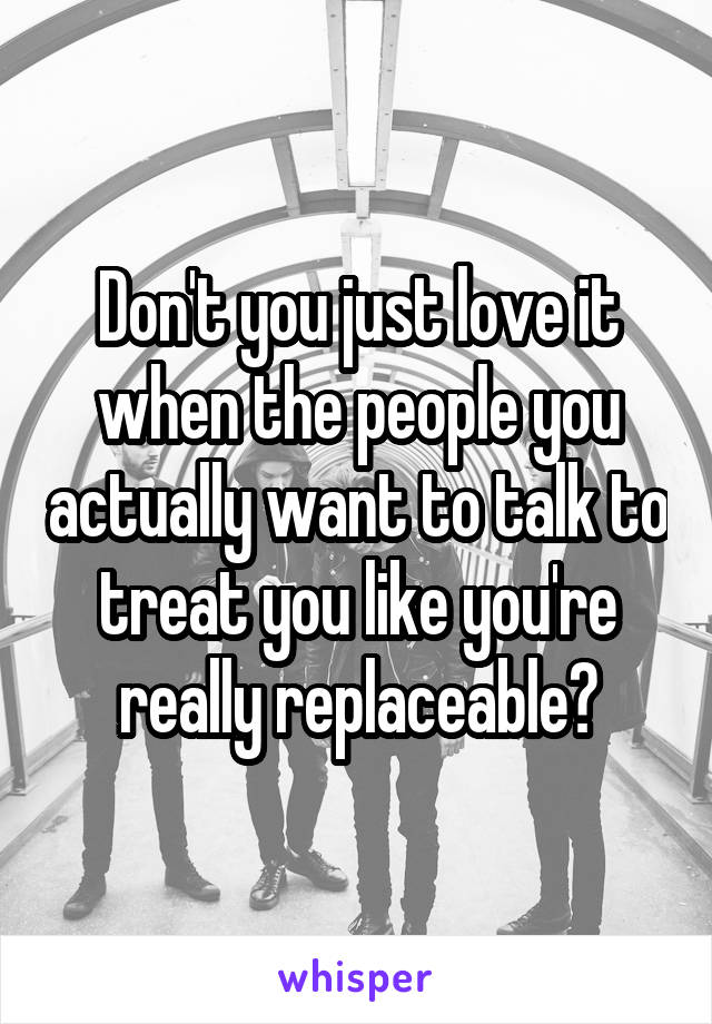 Don't you just love it when the people you actually want to talk to treat you like you're really replaceable?