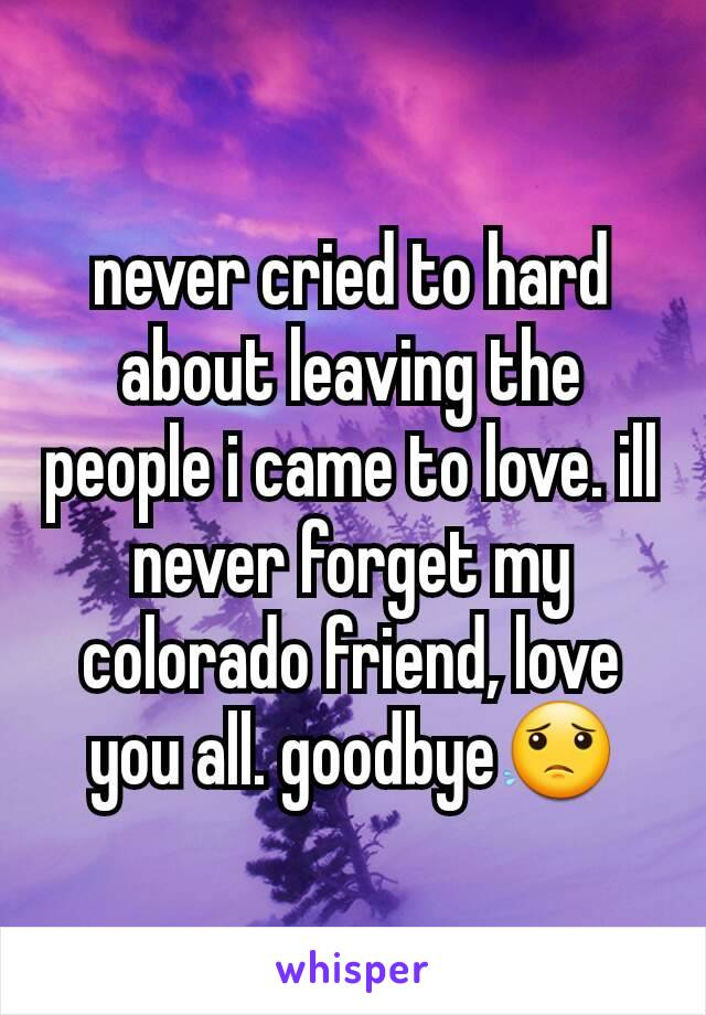 never cried to hard about leaving the people i came to love. ill never forget my colorado friend, love you all. goodbye😟