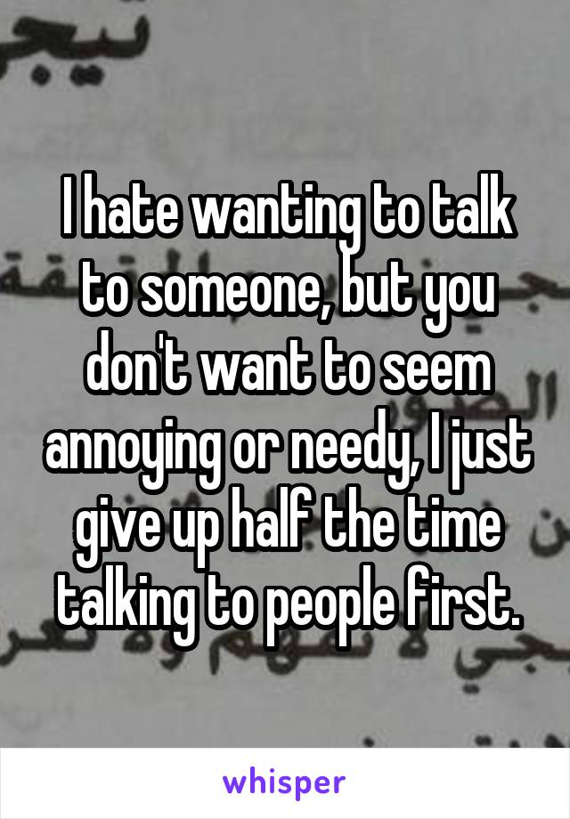 I hate wanting to talk to someone, but you don't want to seem annoying or needy, I just give up half the time talking to people first.