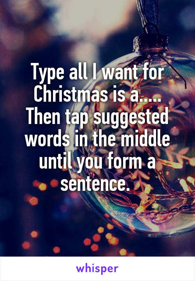 Type all I want for Christmas is a..... Then tap suggested words in the middle until you form a sentence.
