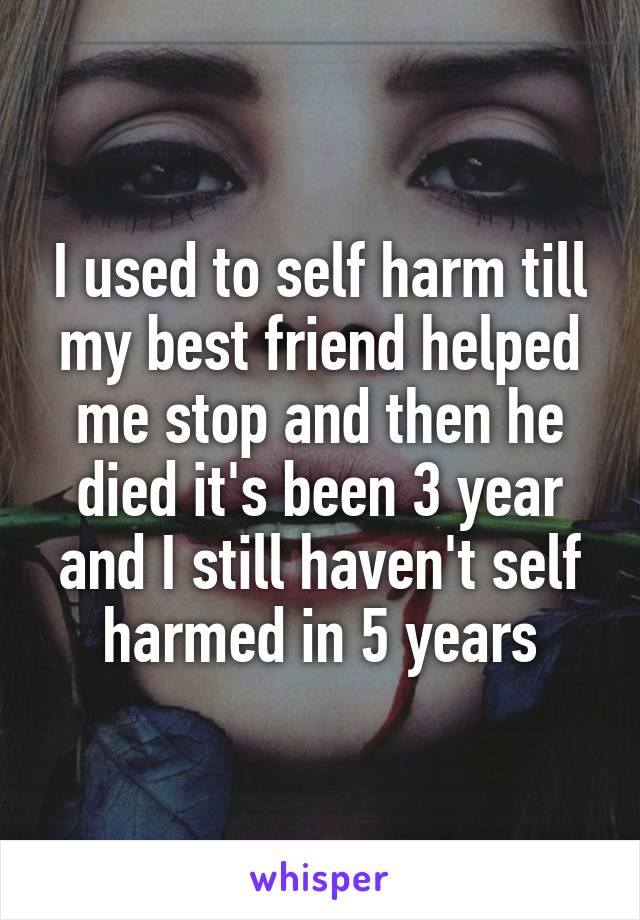 I used to self harm till my best friend helped me stop and then he died it's been 3 year and I still haven't self harmed in 5 years