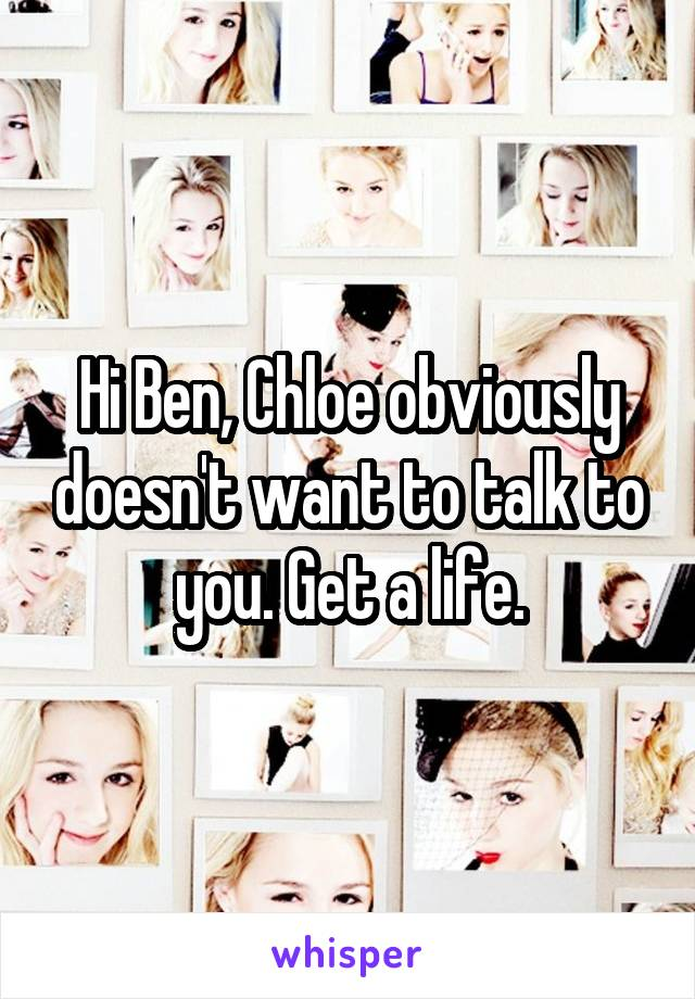 Hi Ben, Chloe obviously doesn't want to talk to you. Get a life.