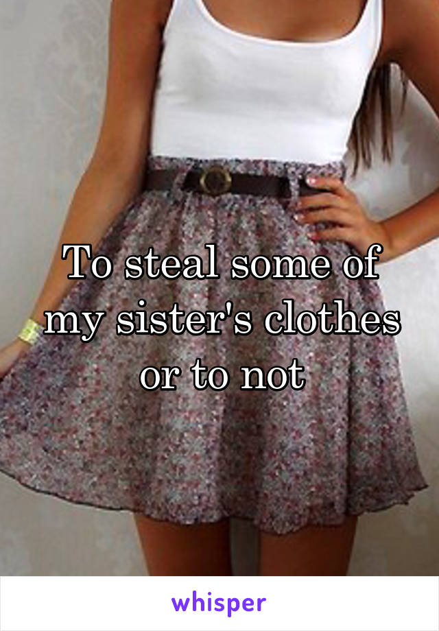 To steal some of my sister's clothes or to not