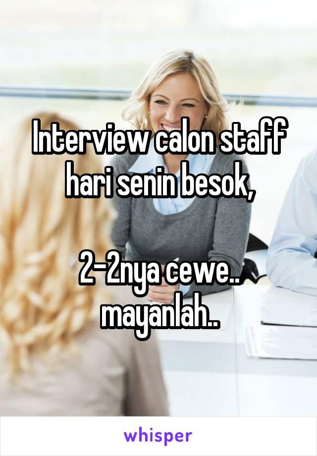Interview calon staff hari senin besok,  2-2nya cewe.. mayanlah..