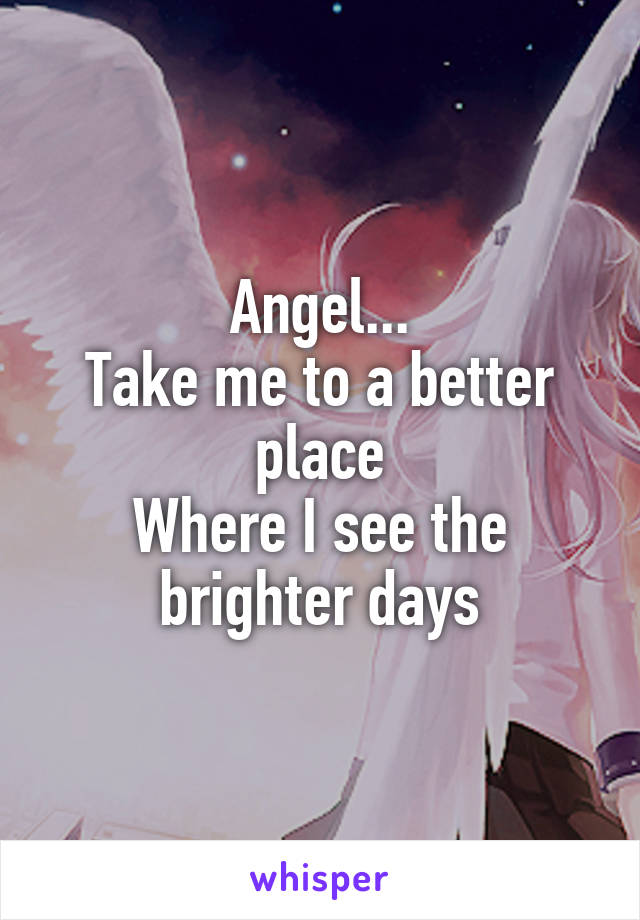 Angel... Take me to a better place Where I see the brighter days