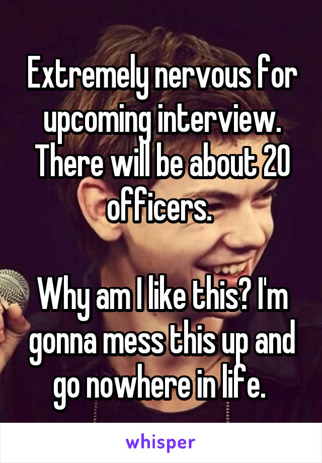 Extremely nervous for upcoming interview. There will be about 20 officers.   Why am I like this? I'm gonna mess this up and go nowhere in life.